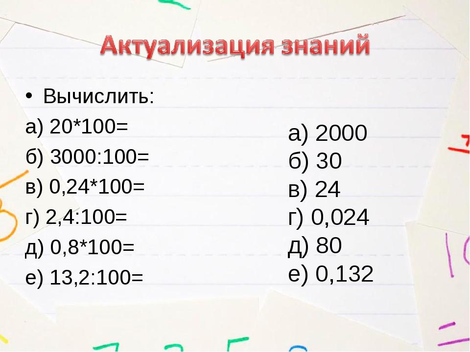 Вычислить: а) 20*100= б) 3000:100= в) 0,24*100= г) 2,4:100= д) 0,8*100= е) 13...