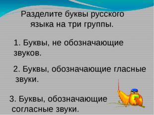 Разделите буквы русского языка на три группы. 1. Буквы, не обозначающие звук