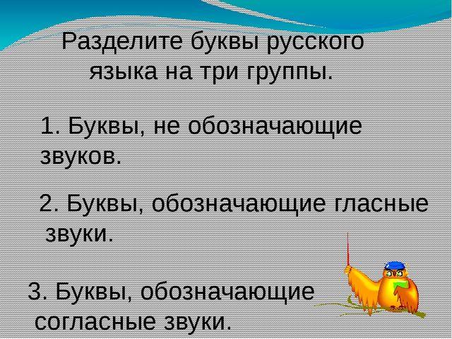 Разделите буквы русского языка на три группы. 1. Буквы, не обозначающие звук...