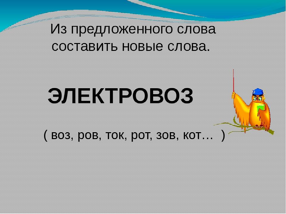 Из предложенного слова составить новые слова. ЭЛЕКТРОВОЗ ( воз, ров, ток, ро...