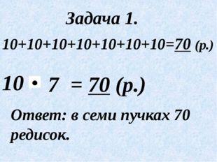 10 Ответ: в семи пучках 70 редисок. Задача 1. = 70 (р.) 7 10+10+10+10+10+10+1
