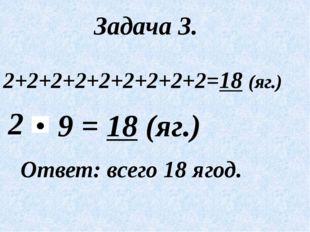 Задача 3. 2+2+2+2+2+2+2+2+2=18 (яг.) 2 Ответ: всего 18 ягод. = 18 (яг.) 9