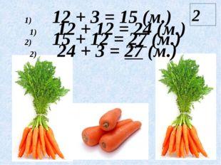 12 + 3 = 15 (м.) 15 + 12 = 27 (м.) 12 + 12 = 24 (м.) 24 + 3 = 27 (м.) 2