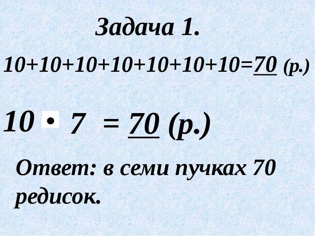 10 Ответ: в семи пучках 70 редисок. Задача 1. = 70 (р.) 7 10+10+10+10+10+10+1...