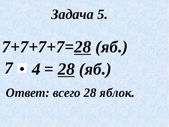 Задача 5. 7+7+7+7=28 (яб.) 7 Ответ: всего 28 яблок. = 28 (яб.) 4