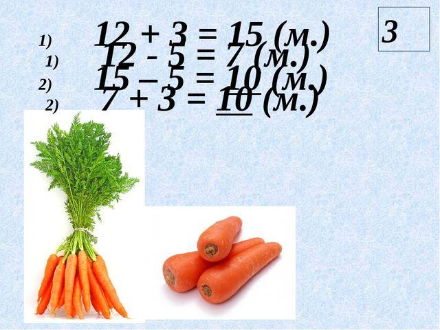 12 + 3 = 15 (м.) 15 – 5 = 10 (м.) 3 12 - 5 = 7 (м.) 7 + 3 = 10 (м.)