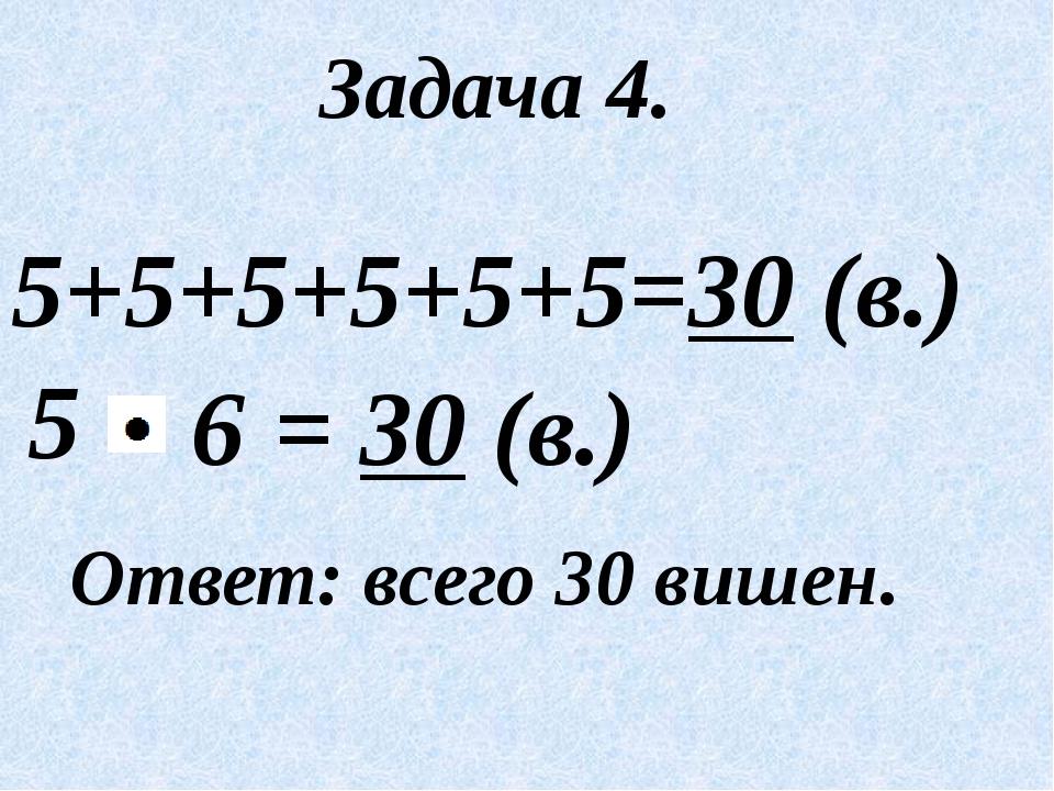 Задача 4. 5+5+5+5+5+5=30 (в.) 5 Ответ: всего 30 вишен. = 30 (в.) 6