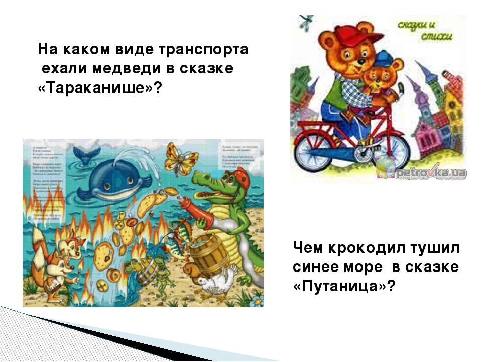 На каком виде транспорта ехали медведи в сказке «Тараканише»? Чем крокодил ту...