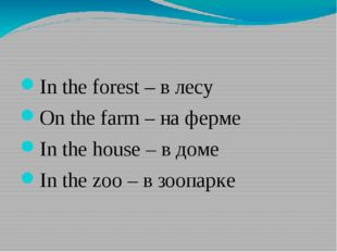In the forest – в лесу On the farm – на ферме In the house – в доме In the z
