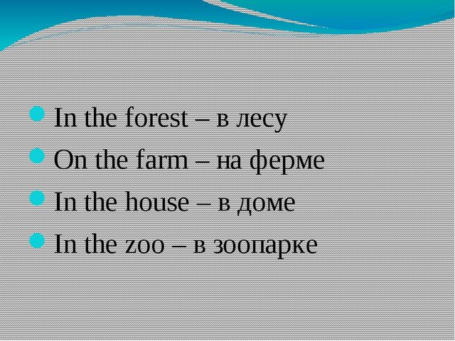 In the forest – в лесу On the farm – на ферме In the house – в доме In the z...