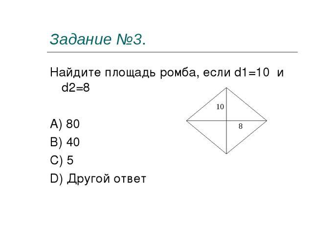 Задание №3. Найдите площадь ромба, если d1=10 и d2=8 A) 80 B) 40 C) 5 D) Друг...