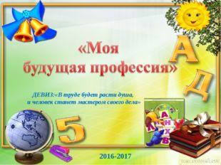 2016-2017 ДЕВИЗ:«В труде будет расти душа, и человек станет мастером своего д