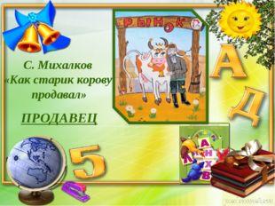 C. Михалков «Как старик корову продавал» ПРОДАВЕЦ