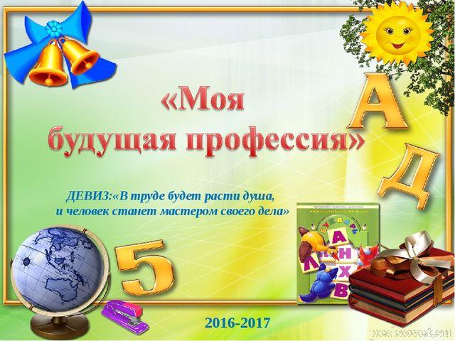 2016-2017 ДЕВИЗ:«В труде будет расти душа, и человек станет мастером своего д...