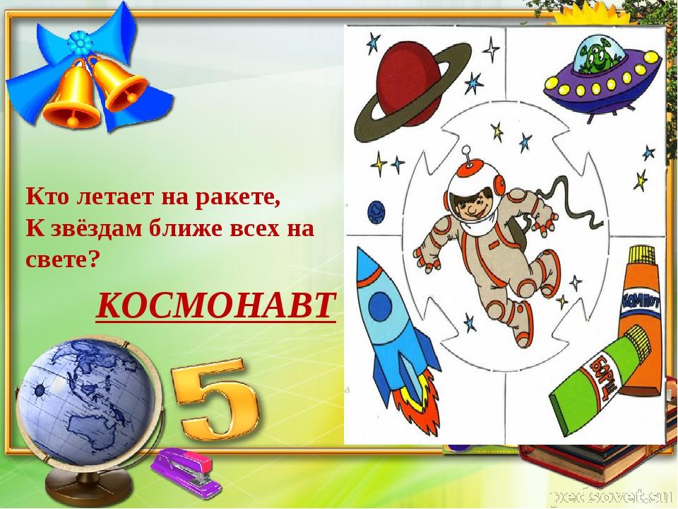 Кто летает на ракете, К звёздам ближе всех на свете? КОСМОНАВТ