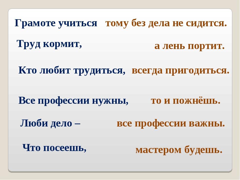 Грамоте учиться Труд кормит, Кто любит трудиться, всегда пригодиться. а лень...
