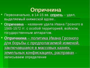 Опричнина Первоначально, в 14-15 вв. опричь – удел, выделяемый княжеской вдов