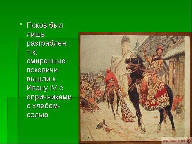 Псков был лишь разграблен, т.к. смиренные псковичи вышли к Ивану IV с опрични...