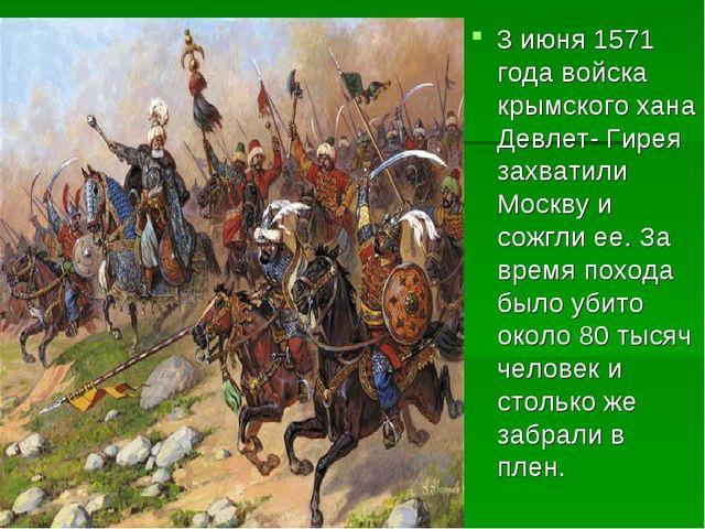 3 июня 1571 года войска крымского хана Девлет- Гирея захватили Москву и сожгл...