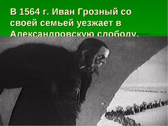 В 1564 г. Иван Грозный со своей семьей уезжает в Александровскую слободу.