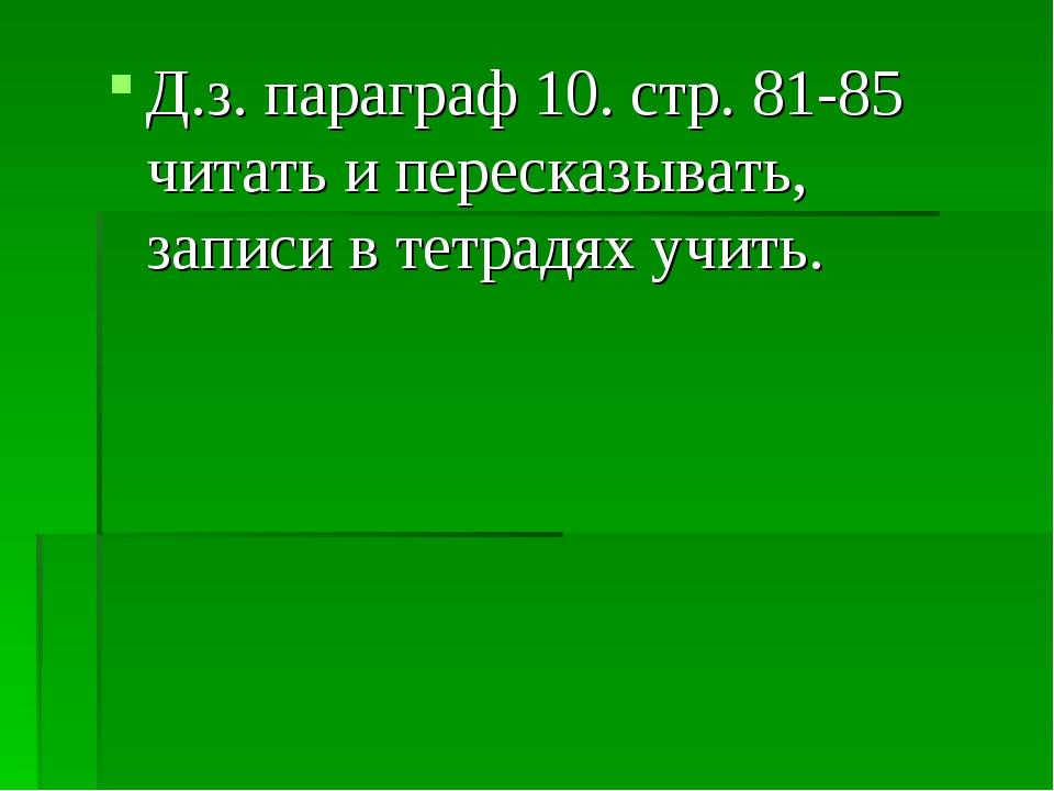 Д.з. параграф 10. стр. 81-85 читать и пересказывать, записи в тетрадях учить.