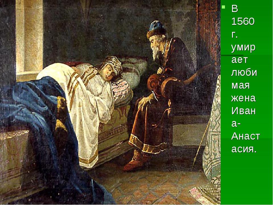 В 1560 г. умирает любимая жена Ивана- Анастасия.