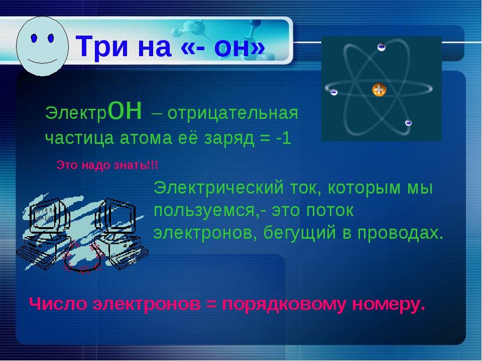 Три на «- он» Электрон – отрицательная частица атома её заряд = -1 Электричес...