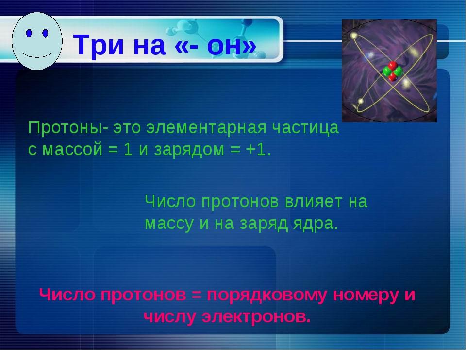 Три на «- он» Протоны- это элементарная частица с массой = 1 и зарядом = +1....