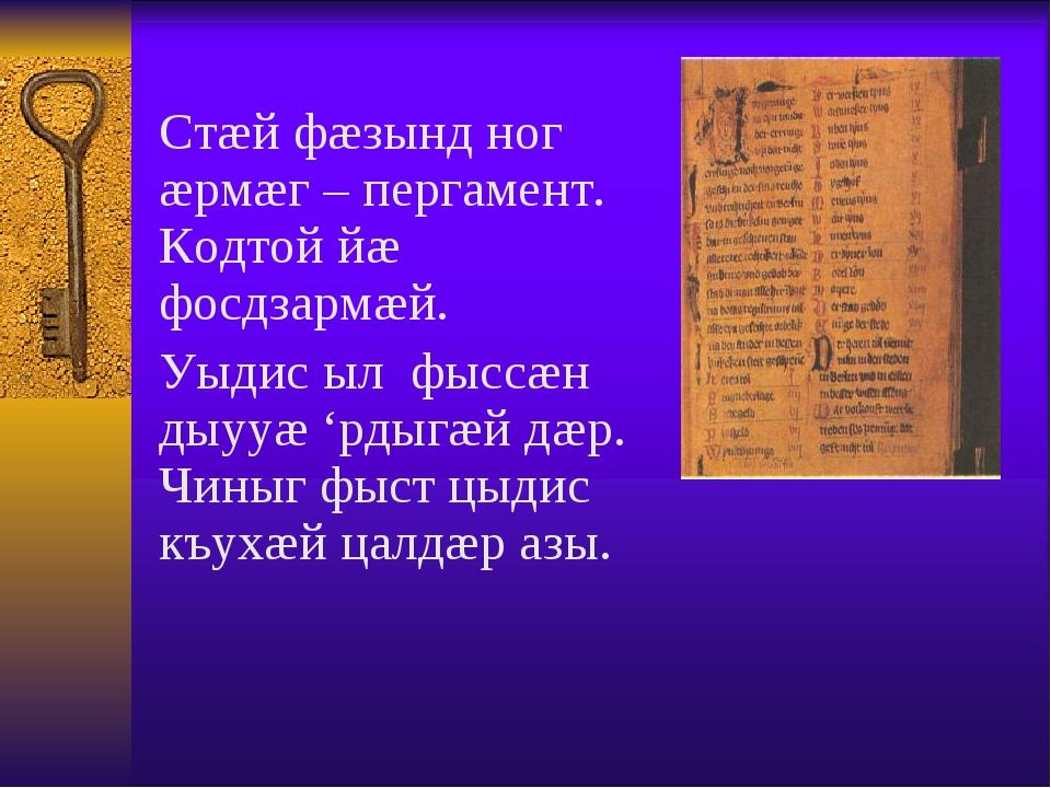 Стæй фæзынд ног æрмæг – пергамент. Кодтой йæ фосдзармæй. Уыдис ыл фыссæн дыу...