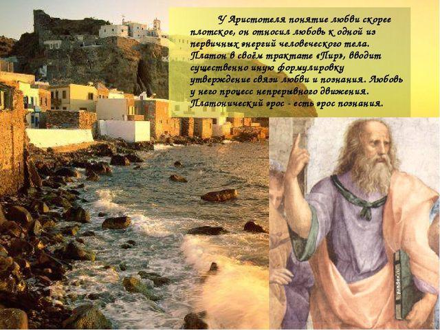 УАристотеляпонятие любви скорее плотское, он относил любовь к одной из пер...