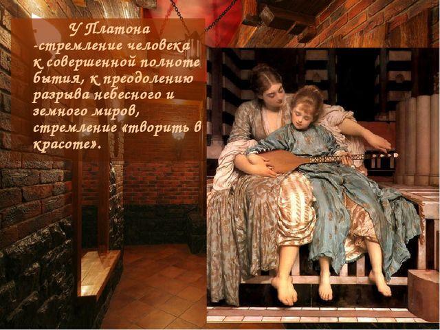 У Платона -стремление человека к совершенной полноте бытия, к преодолению ра...