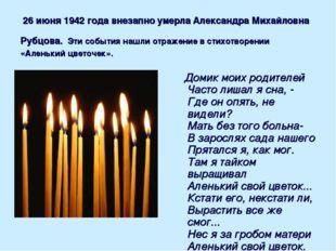 26 июня 1942 года внезапно умерла Александра Михайловна Рубцова. Эти события