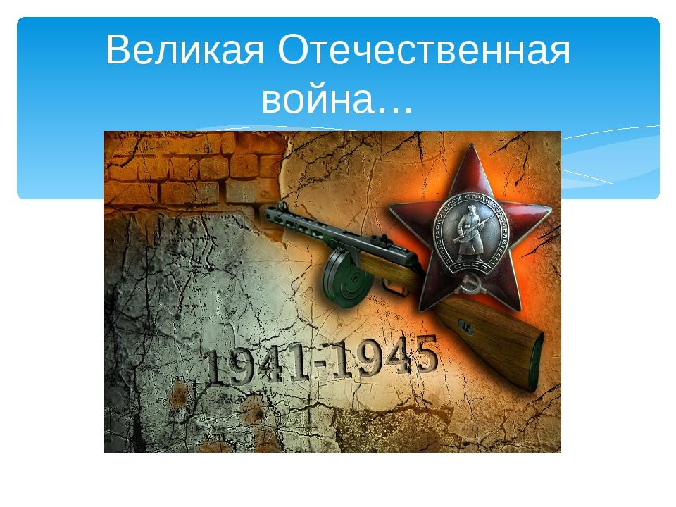 Великая Отечественная война…