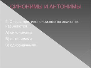 СИНОНИМЫ И АНТОНИМЫ 5. Слова, противоположные по значению, называются… А) син