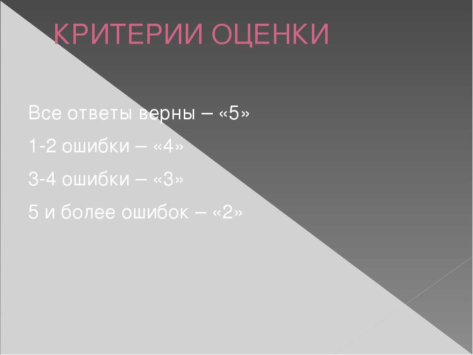 КРИТЕРИИ ОЦЕНКИ Все ответы верны – «5» 1-2 ошибки – «4» 3-4 ошибки – «3» 5 и...