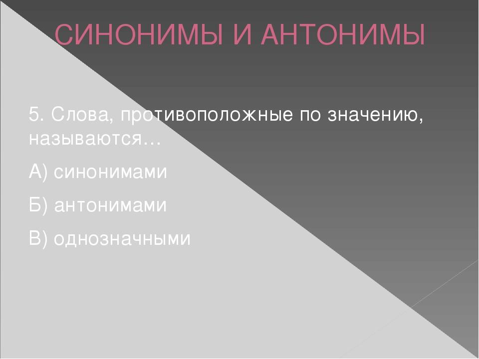 СИНОНИМЫ И АНТОНИМЫ 5. Слова, противоположные по значению, называются… А) син...