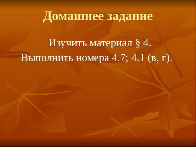 Домашнее задание Изучить материал § 4. Выполнить номера 4.7; 4.1 (в, г).