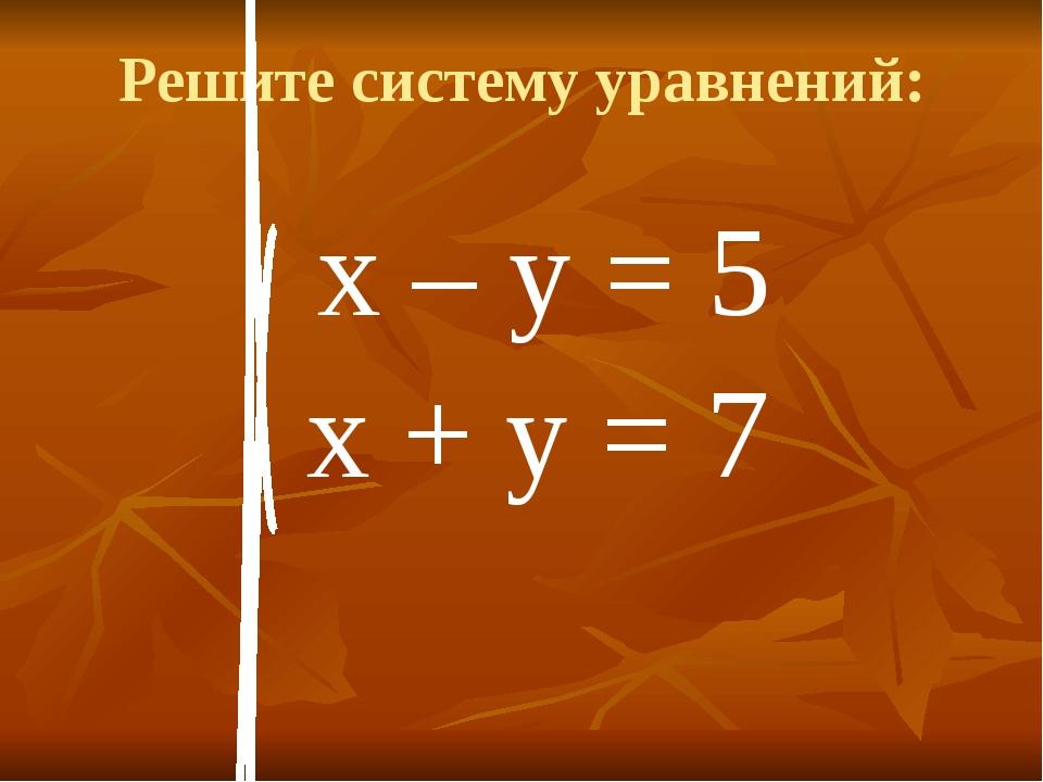 Решите систему уравнений: х – у = 5 х + у = 7