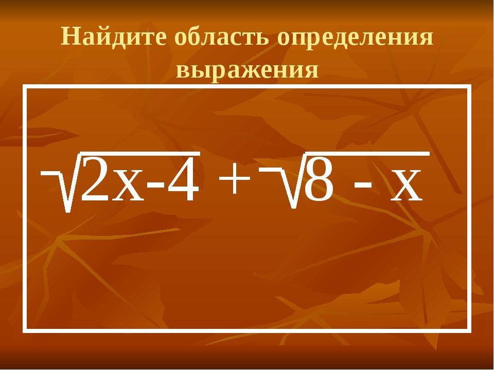 Найдите область определения выражения 2х-4 + 8 - х