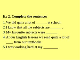 Ex 2. Complete the sentences We did quite a lot of ______ at school. I know t