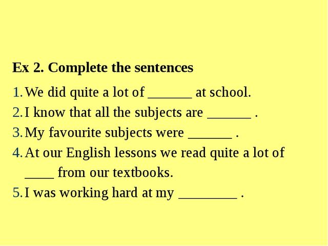 Ex 2. Complete the sentences We did quite a lot of ______ at school. I know t...