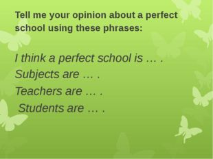 Tell me your opinion about a perfect school using these phrases: I think a pe