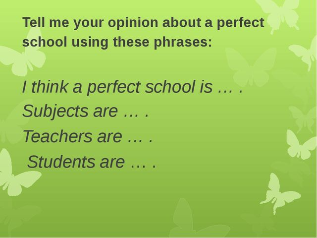 Tell me your opinion about a perfect school using these phrases: I think a pe...