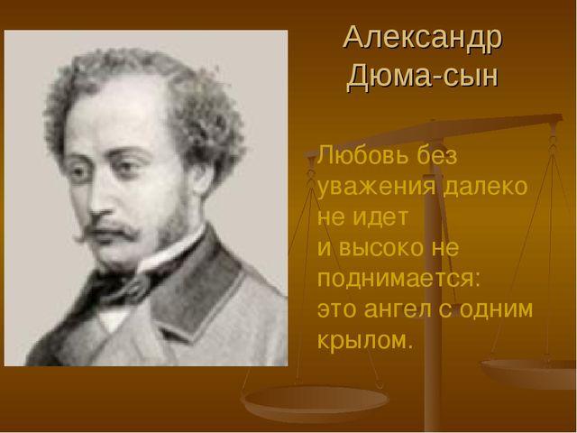 Александр Дюма-сын Любовь без уважения далеко не идет и высоко не поднимается...