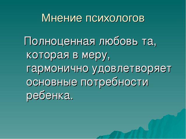 Мнение психологов Полноценная любовь та, которая в меру, гармонично удовлетво...