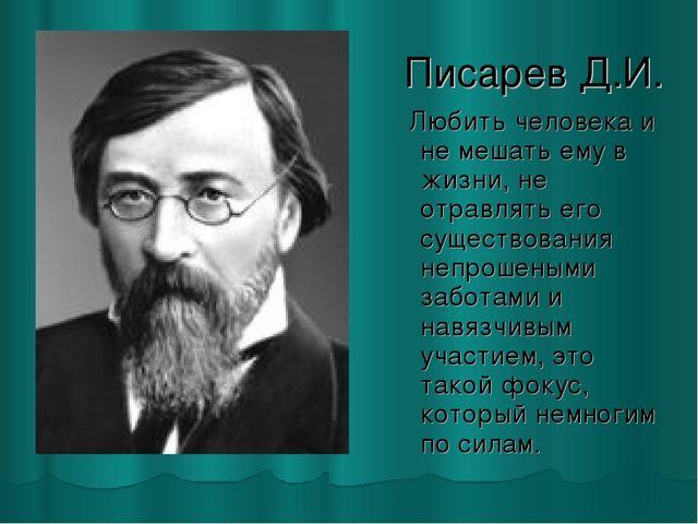 Писарев Д.И. Любить человека и не мешать ему в жизни, не отравлять его сущест...