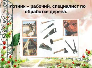 Плотник – рабочий, специалист по обработке дерева.