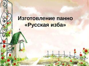 Изготовление панно «Русская изба»
