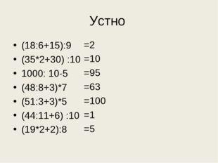 Устно (18:6+15):9 (35*2+30) :10 1000: 10-5 (48:8+3)*7 (51:3+3)*5 (44:11+6) :1