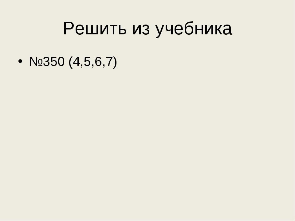 Решить из учебника №350 (4,5,6,7)